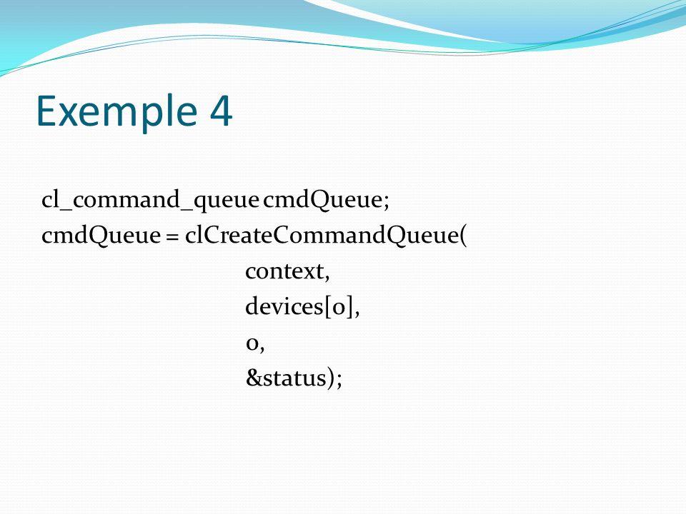Exemple 4 cl_command_queue cmdQueue; cmdQueue = clCreateCommandQueue( context, devices[0], 0, &status);